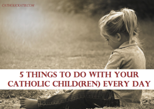 5 Things to Do With Your Catholic Child Every Day - CatholicKatie.com